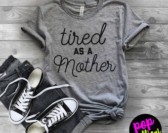 Tired as a mother/mom life/mom shirts/tired mom/gifts for mom/christmas gift/mom tees/mom tshirt/mom top/mom clothes/mom clothing/mothersX44