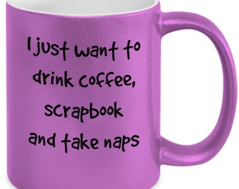 Scrapbook mug- I just want to drink coffee,scrapbook and take naps