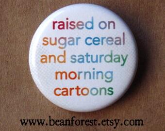 "raised on sugar cereal and saturday morning cartoons - 1.25"" pinback button badge - refrigerator fridge magnet - nostalgia tv kid childhood"