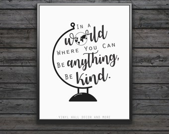 Be Kind- In a world where you can be anything, be kind.  Inspirational print.