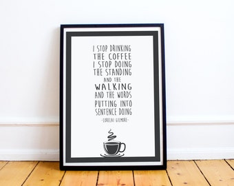 "Coffee Quotes - Lorelai Gilmore ""I Stop Drinking the Coffee"" Typography Print - Gilmore Girls - Rory Gilmore - Typography Poster"