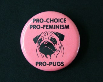 Pro-Choice, Pro Feminism, Pro Pugs - Pinback Button Badge Feminist Pin