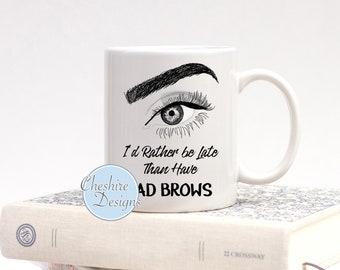 I'd Rather be late than have bad Brows, Bad Eyebrows Mug, Funny Beauty Mugs, Mugs for her, Mugs for Beauticians, Funny Mugs, Coffee Mug