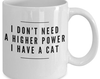 Funny Cat Mug - I Don't Need a Higher Power I Have A Cat