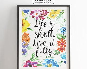 Life is short. Live it fully. Inspirational Quote // Colorful Watercolor Floral Wall Art, Home Wall Decor, 8x10 - INSTANT DOWNLOAD