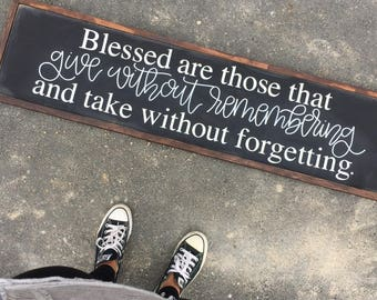 Blessed are those that give without remembering and take without forgetting