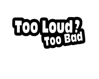 Too Loud Too Bad Car Decal