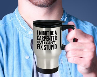Carpenter Travel Cup - Funny Carpenter Mug - Carpenter Gift Mug - I Might Be A Carpenter But I Can't Fix Stupid