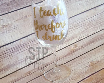 I Teach, Therefore I Drink, Wine Glass, Funny Wine Glass, Teacher Wine Glass, Teacher Appreciation, Glitter Wine Glass, Stemless Wine Glass