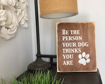 Be The Person Your Dog Thinks You Are - Wood Sign
