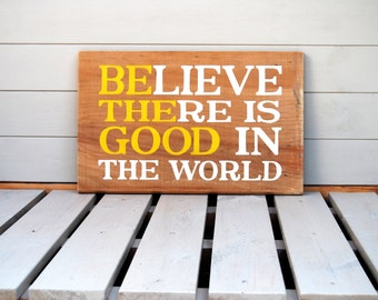 Believe There Is Good In The World - Wooden Sign