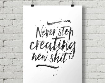 Never Stop Creating New Shit - Inspirational Quote Typography Poster Printable