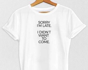 Sorry I'm Late - Slogan T Shirt - Sarcastic T Shirt - Funny T-Shirt - Funny T Shirt - T-Shirts - Women's T-Shirt - Trendy Shirt