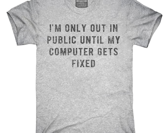 I'm Only Out In Public Until My Computer Gets Fixed T-Shirt, Hoodie, Tank Top, Gifts