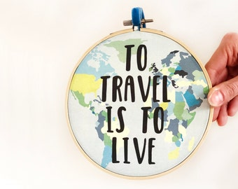 Inspirational Travel Quote Embroidery Hoop Art 'To travel is to live' - travel sign - inspirational quote - bon voyage - retirement gift