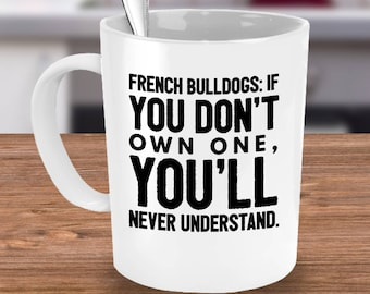 French Bulldog Mug - If You Don't Own One You'll Never Understand - French Bulldog Gift - Frenchie Owner Coffee or Tea Cup