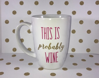 This is probably wine coffee mug, Wine quote, funny wine coffee mug, birthday gift, coffee lover, wine lover, girlfriend present, wine mug