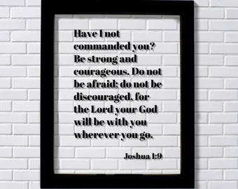 Joshua 1:9 - Have I not commanded you? Be strong and courageous. Do not be afraid; for the Lord your God will be with you wherever you go.