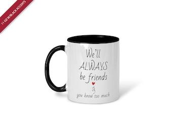 We'll Always Be Friends You Know Too Much, Friendship Mug, Coffee Mug, Friends Mug, Coworker Gift, Gift for Best Friend, Friend Gift, 174