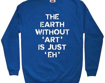 The Earth Without Art is Just Eh Sweatshirt - Men S M L XL 2x 3x - Crewneck, Artist Sweatshirt, Artistic Quote Sweatshirt, Artsy Gift