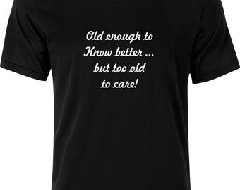 Old enough to know better but to OLD to care funny humour gift  present party christmas  100% cotton t shirt