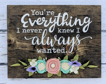 You're everything I never knew I always wanted wood sign with felt flowers