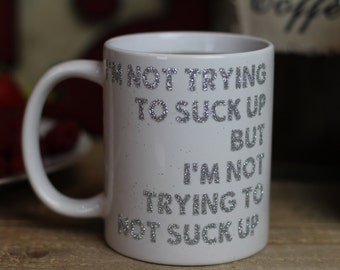I'm Not Trying To Suck Up Coffee Mug - Funny Coffee Mug - Tea Cup - Ceramic Mug - White Coffee Cup - Glittery Cup - Custom Cup