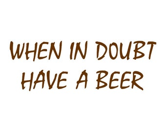 Beer Decal When in Doubt Have a Beer Vinyl Car Decal Wall Sticker
