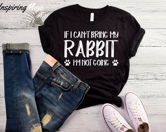 If I Can't Bring My Rabbit I'm Not Going T-Shirt, Funny Rabbit Shirt, Rabbit Lover Shirt, Rabbit Lover Gifts, I Love Rabbits Shirt, Bunny