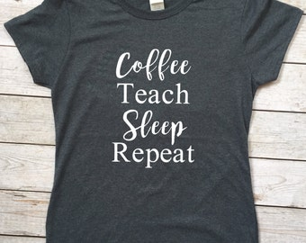 Coffee Teach Sleep Repeat Tee; Coffee Teach Sleep Repeat T-Shirt; Coffee Teach Sleep Repeat Shirt; Coffee Shirt; Teach Shirt; Coffee Tee