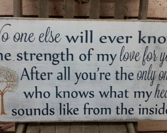 No One Else will ever know the strength of my Love for you. Rustic Aged Weathered Handpainted Sign, Nursery Baby Room 12x24