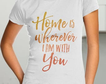Home is wherever I am with you, Lovers T-shirt, Lovers men T-shirt, Lovers women T-shirt, Lovers people, Loving man, Loving woman, Lovers