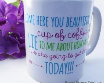 Funny Coffee Mug - Come Here You Beautiful Cup of Coffee and LIE to Me Ceramic Mug - Statement Mug - Message Mug - Gift Mug - Quote Mugs