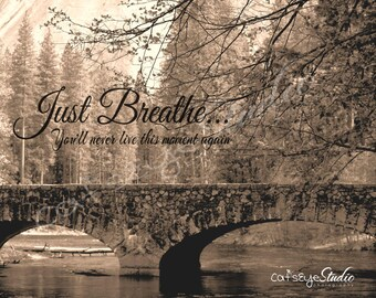 "Inspirational Quote Yosemite Bridge River Sepia Photo ""JUST BREATHE..You'll Never Live This Moment Again"" Words Wall Art Print Affirmation"