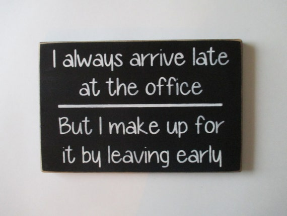 I Always Arrive Late At The Office Wood Sign Co Worker Gift