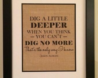 Jason Aldean quote burlap print. Dig a little deeper. That's the Only Way I Know. Jason Aldean burlap art.