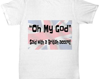 Oh My God- Said with a British Accent funny tee