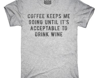 Coffee Keeps Me Going Until It's Acceptable To Drink Wine T-Shirt, Hoodie, Tank Top, Gifts