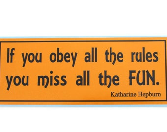 If you obey all the rules, you miss all the fun. - bumper sticker