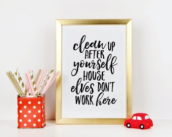 PRINTABLE ART, Clean Up After Yourself House Elves Don't Work Here,Cute House Decor,House Sign,House Wall Art,Children Quote,Kids Gift,Quote