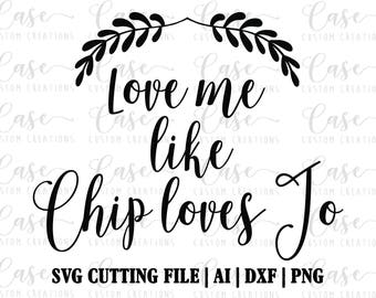 Love me like Chip loves Jo SVG Cutting File, Ai, DXF and PNG   Cricut and Silhouette   Custom Svg   Fixer Upper Inspired Svg