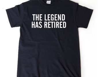 The Legend Has Retired T-shirt Funny Retirement Birthday Hilarious Gift For Men, Women, Husband, Wife