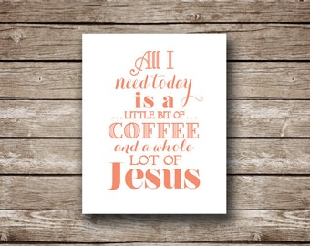 All I Need Today is a Little Bit of Coffee and a Whole Lot of Jesus - PRINTABLE digital artwork - You choose color AND dimensions