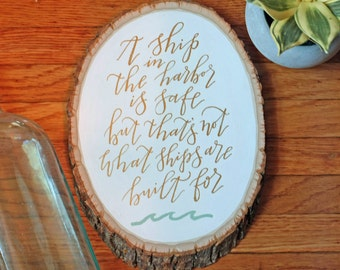 A Ship In The Harbor Is Safe- Hand Lettered Wood Slice Quote