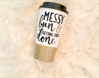 messy bun and getting stuff done, tumbler, glitter tumbler, cute tumblers, travel tumbler, quote coffee mug, funny coffee mug, cute mugs