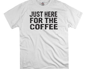 Just here for the coffee t shirt tee shirt gift, coffee shirt, hipster shirt, nerd organic shirt, morning person shirt breakfast t shirt