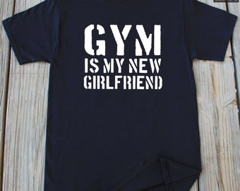 Gym Is My New Girlfriend T-Shirt Funny T-Shirt Gift For Him Work Out Gym T-Shirt
