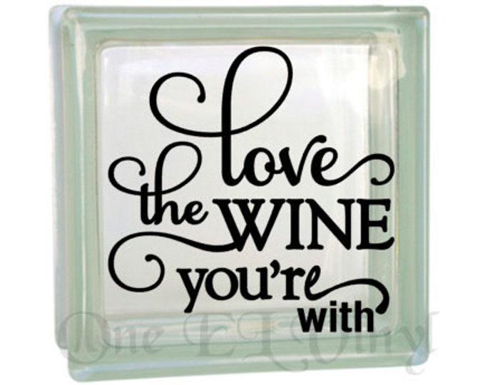 Love the Wine You're With - Vinyl Decal for a DIY Glass Block, Frames, and more...Block Not Included