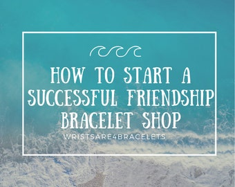 How to Start a Successful Friendship Bracelet Shop - Pdf/Digital Download Guide