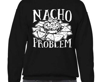 Nacho Problem Funny Pun Sayings Food Lover Mexican Tex Mex Gift Idea Present Men's Crew Neck Sweater SF-0321